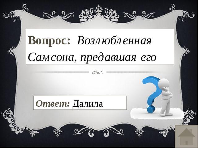 Вопрос: Возлюбленная Самсона, предавшая его Ответ: Далила
