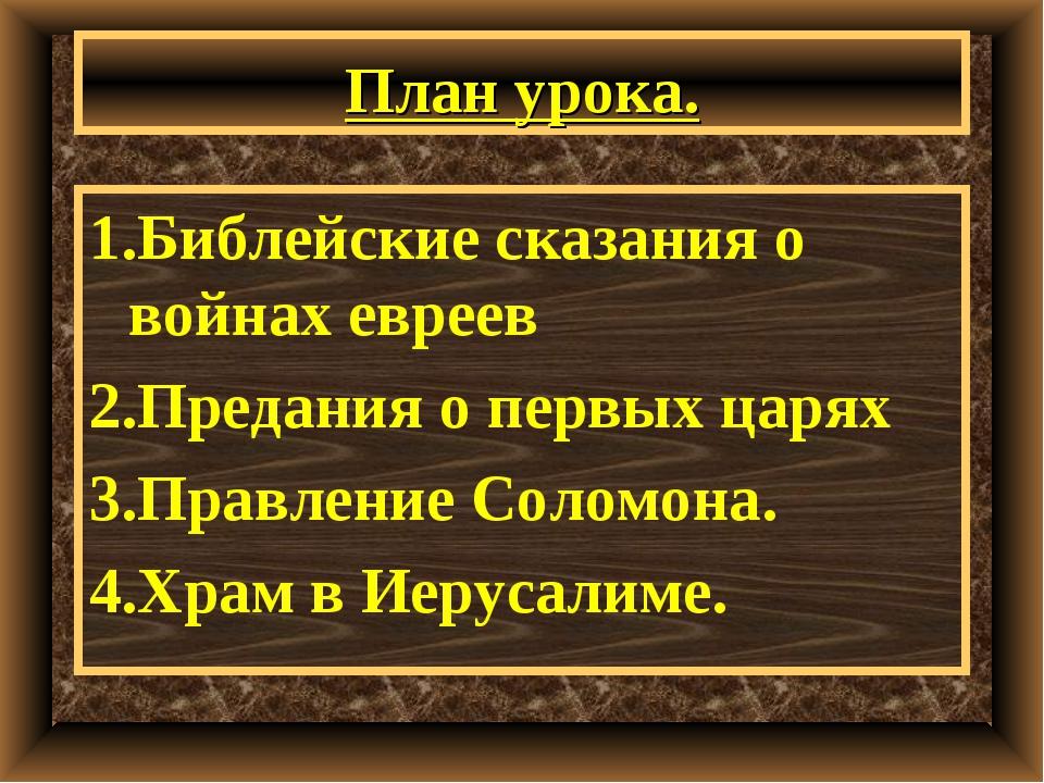 План урока. 1.Библейские сказания о войнах евреев 2.Предания о первых царях 3...