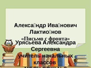 Алекса́ндр Ива́нович Лактио́нов «Письмо с фронта» Урясьева Александра Сергеев