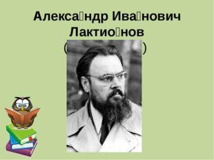 Алекса́ндр Ива́нович Лактио́нов (1910—1972)