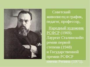 Советский живописец и график, педагог, профессор, Народный художник РСФСР (