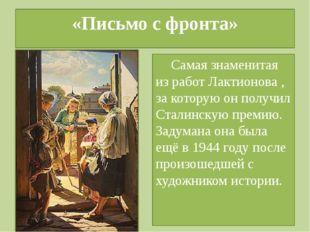 «Письмо с фронта» Самая знаменитая из работ Лактионова , за которую он получи