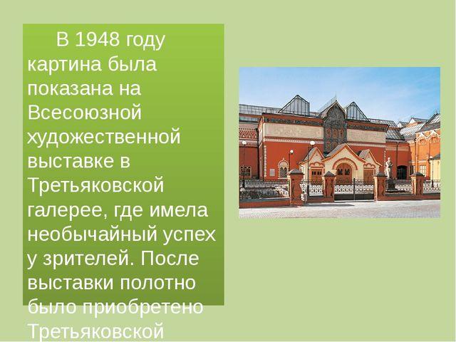 В 1948 году картина была показана на Всесоюзной художественной выставке в Тр...