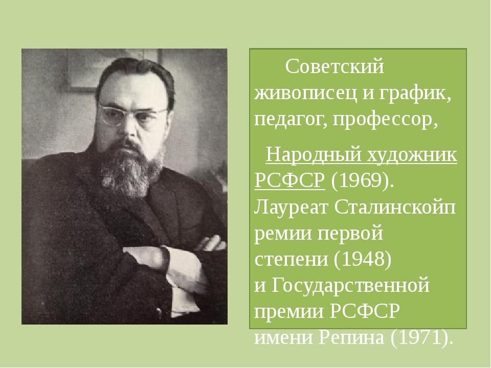 Советский живописец и график, педагог, профессор, Народный художник РСФСР (...