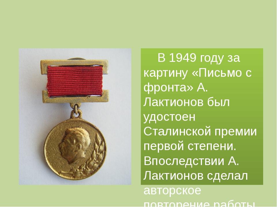 В 1949 году за картину «Письмо с фронта» А. Лактионов был удостоен Сталинск...