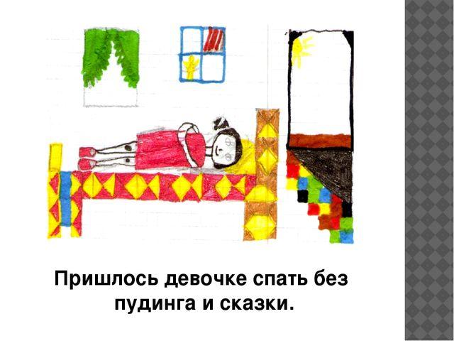 Пришлось девочке спать без пудинга и сказки.
