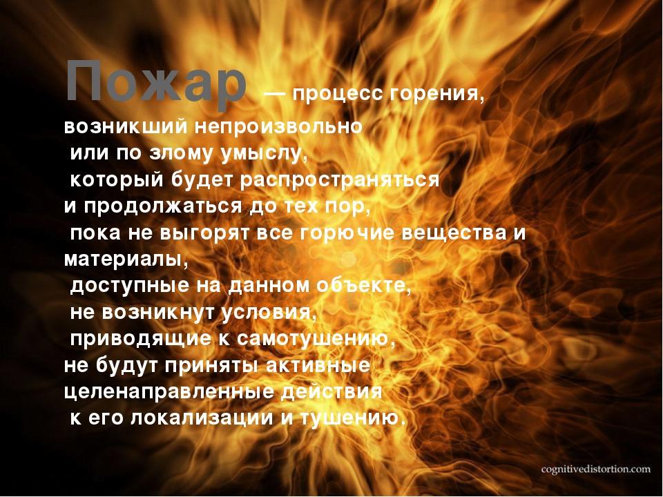 Пожар — процесс горения, возникший непроизвольно или по злому умыслу, который...