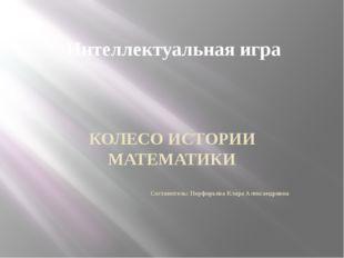 Интеллектуальная игра КОЛЕСО ИСТОРИИ МАТЕМАТИКИ Составитель: Порфирьева Клара