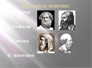 Варианты ответов: 1) Архимед 2) Пифагор 3) Евклид 4) Эратосфен