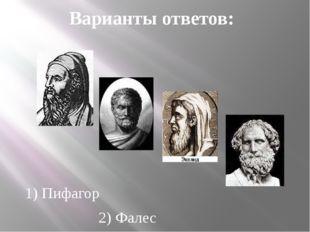 1) Пифагор 2) Фалес 3) Евклид 4) Архимед Варианты ответов: