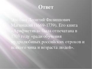 Ответ Это был Леонтий Филиппович Магницкий (1669-1739). Его книга «Арифметика