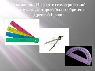 3 команда. Назовите геометрический инструмент, который был изобретен в Древне