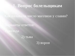 1. Вопрос болельщикам Как называли число миллион у славян? Варианты ответов: