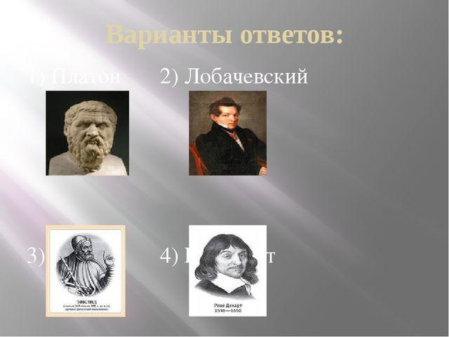Варианты ответов: 1) Платон 2) Лобачевский 3) Евклид 4) Р. Декарт