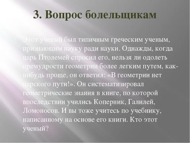 3. Вопрос болельщикам Этот ученый был типичным греческим ученым, признающим н...