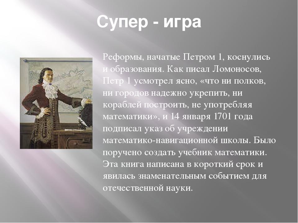 Супер - игра Реформы, начатые Петром 1, коснулись и образования. Как писал Ло...