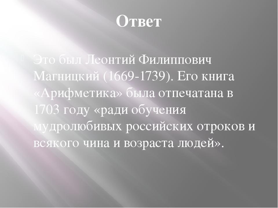 Ответ Это был Леонтий Филиппович Магницкий (1669-1739). Его книга «Арифметика...