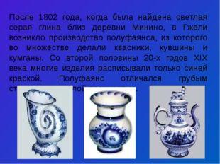 После 1802 года, когда была найдена светлая серая глина близ деревни Минино,