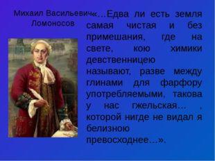 Михаил Васильевич Ломоносов «…Едва ли есть земля самая чистая и без примешани