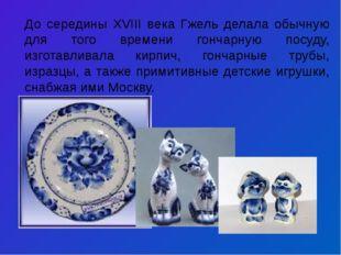 До середины XVIII века Гжель делала обычную для того времени гончарную посуду