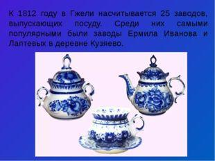 К 1812 году в Гжели насчитывается 25 заводов, выпускающих посуду. Среди них с