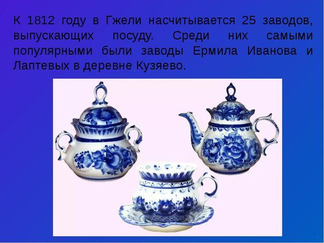К 1812 году в Гжели насчитывается 25 заводов, выпускающих посуду. Среди них с...