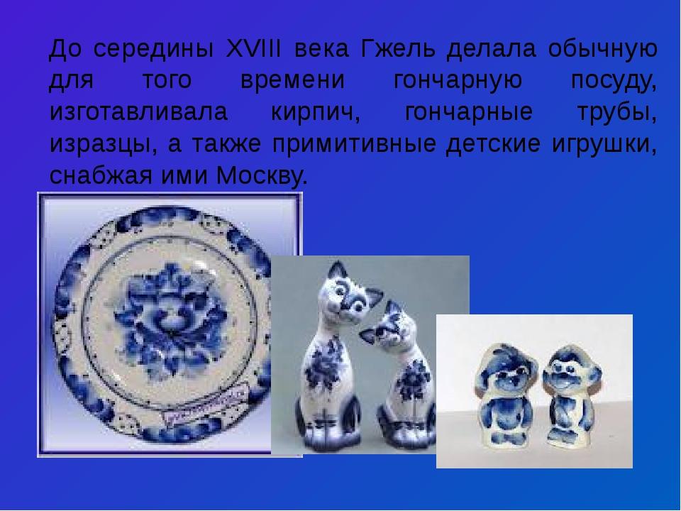 До середины XVIII века Гжель делала обычную для того времени гончарную посуду...