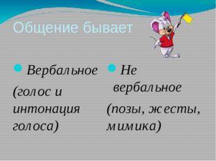 Общение бывает Вербальное (голос и интонация голоса) Не вербальное (позы, жес