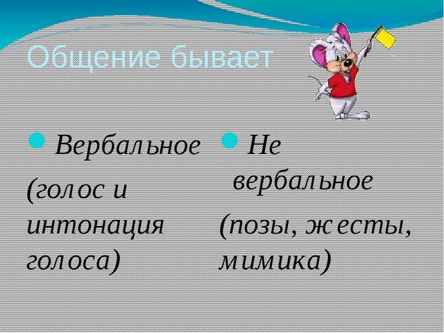 Общение бывает Вербальное (голос и интонация голоса) Не вербальное (позы, жес...