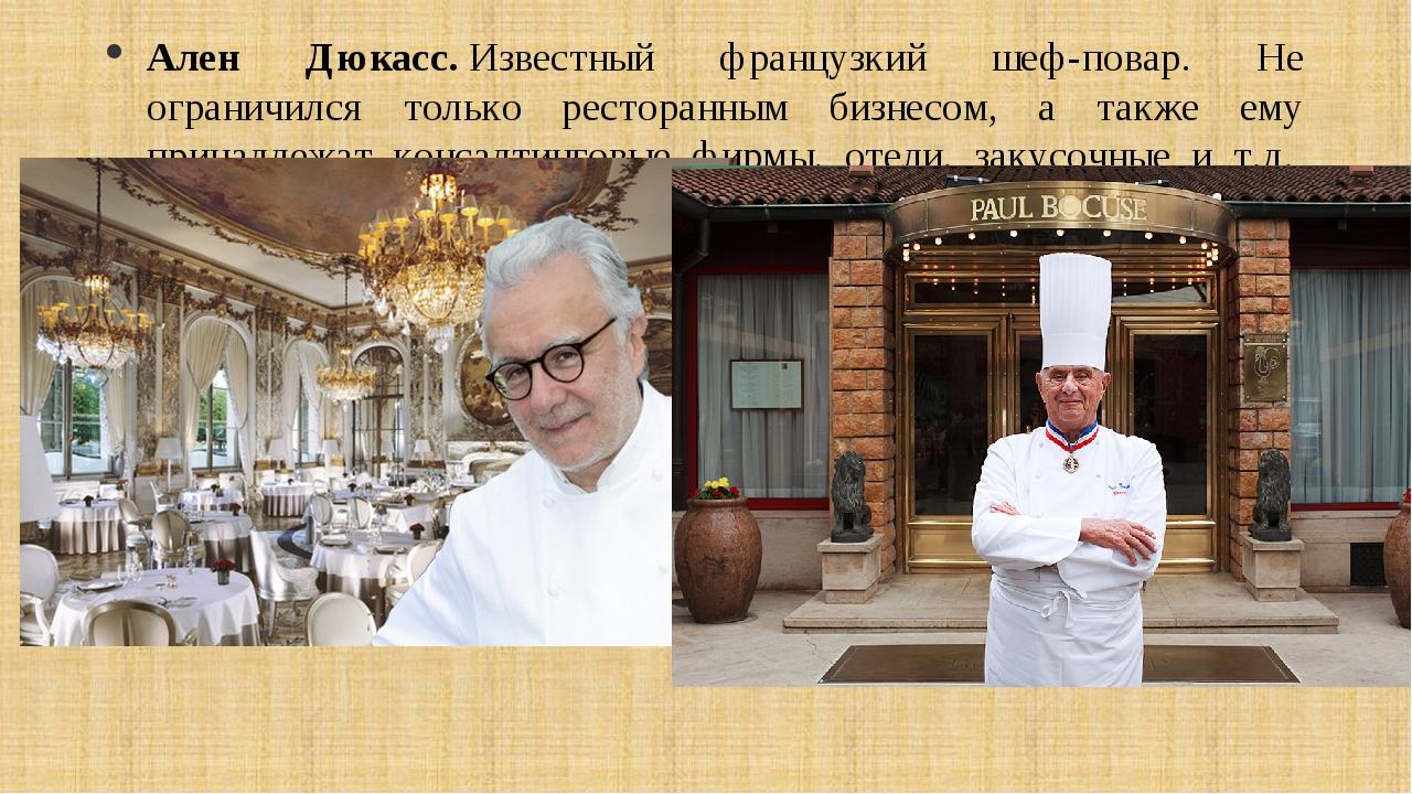 Ален Дюкасс.Известный французкий шеф-повар. Не ограничился только ресторанны...