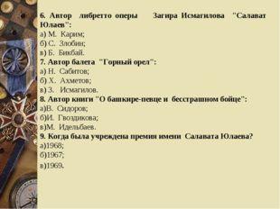 """6. Автор либретто оперы Загира Исмагилова """"Салават Юлаев"""": а) М. Карим; б) С."""