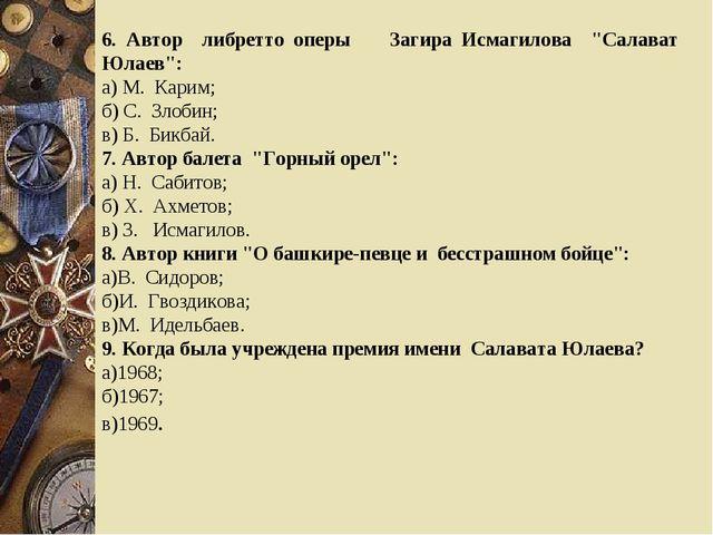 """6. Автор либретто оперы Загира Исмагилова """"Салават Юлаев"""": а) М. Карим; б) С...."""