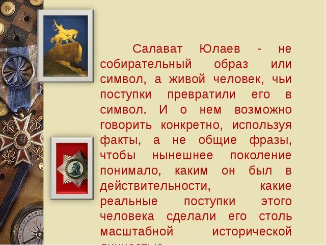 Салават Юлаев - не собирательный образ или символ, а живой человек, чьи пост...