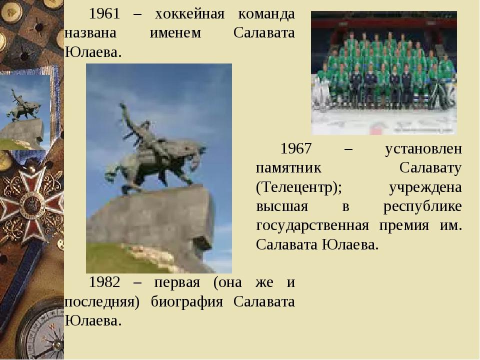 1961 – хоккейная команда названа именем Салавата Юлаева. 1982 – первая (она ж...