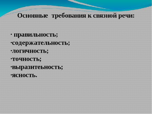 Основные требования к связной речи: ∙ правильность; ∙содержательность; ∙логич...