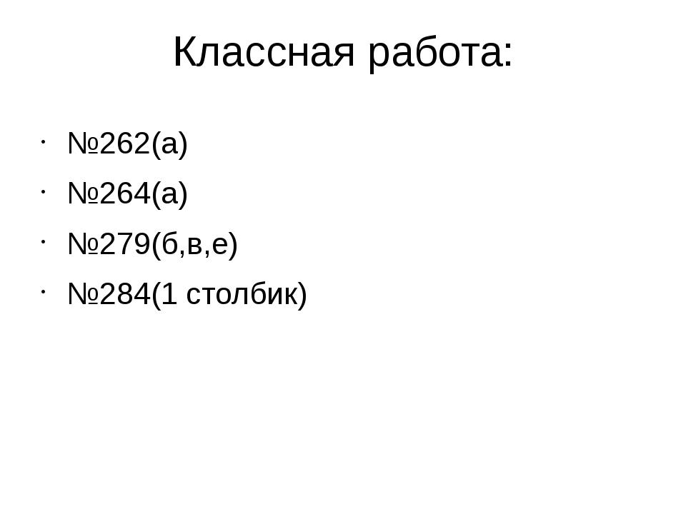 Классная работа: №262(а) №264(а) №279(б,в,е) №284(1 столбик)