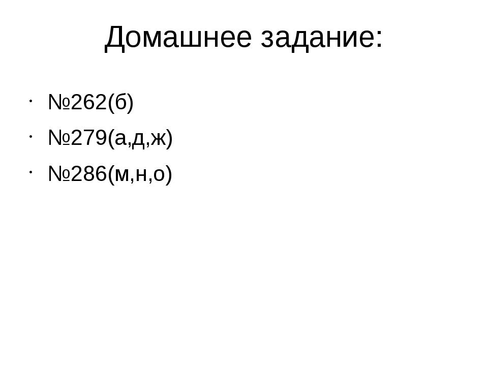 Домашнее задание: №262(б) №279(а,д,ж) №286(м,н,о)