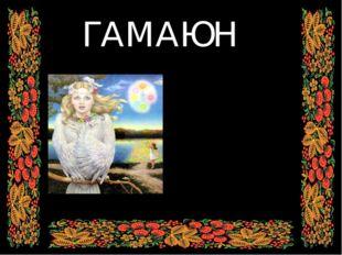 ГАМАЮН Птица Гамаюн - посланница славянских богов. Она поет божественные гим