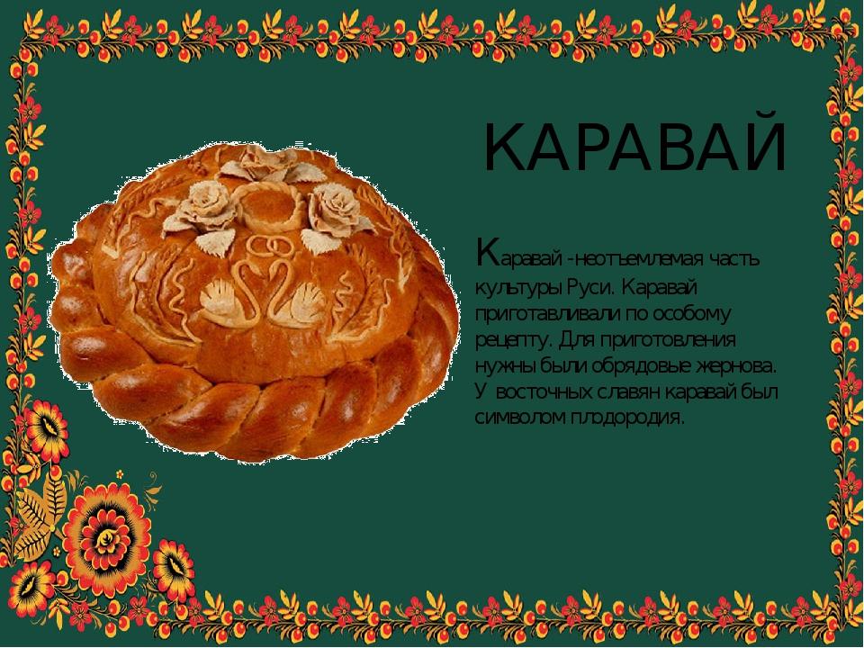 КАРАВАЙ Каравай -неотъемлемая часть культуры Руси. Каравай приготавливали по...