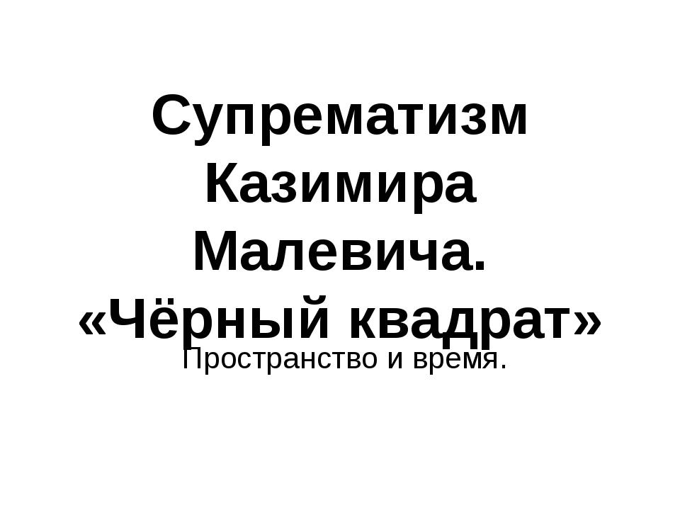 Супрематизм Казимира Малевича. «Чёрный квадрат» Пространство и время.