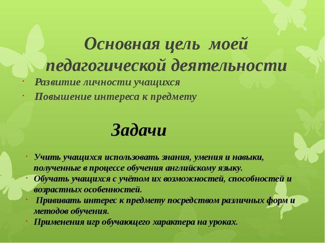 Основная цель моей педагогической деятельности Развитие личности учащихся Пов...