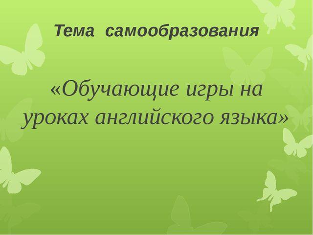 Тема самообразования «Обучающие игры на уроках английского языка»