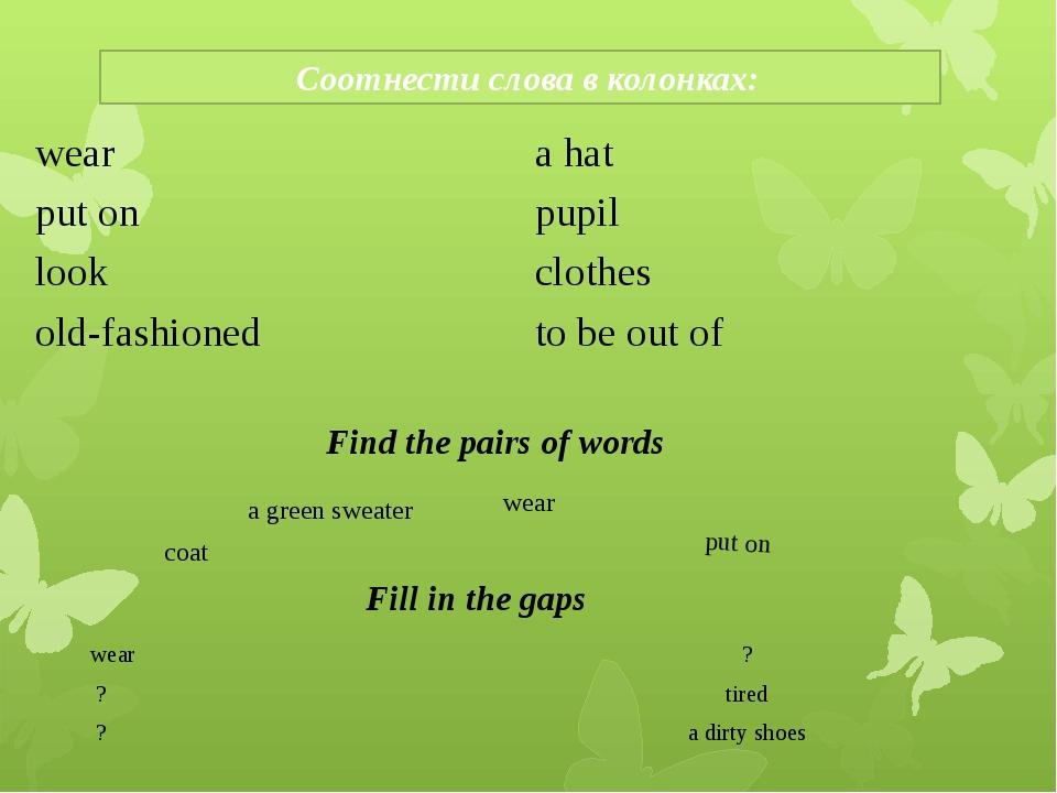 Соотнести слова в колонках: Find the pairs of words wear a green sweater put...