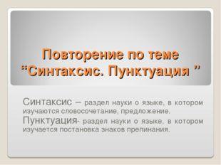 "Повторение по теме ""Синтаксис. Пунктуация "" Синтаксис – раздел науки о языке,"