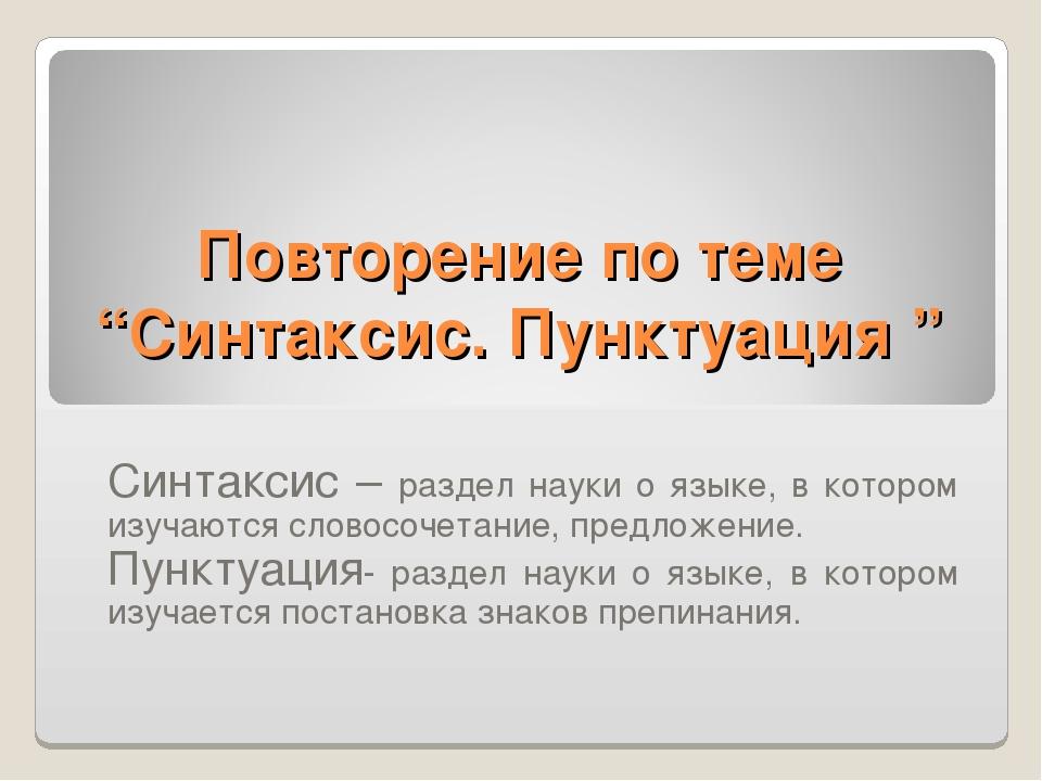 "Повторение по теме ""Синтаксис. Пунктуация "" Синтаксис – раздел науки о языке,..."