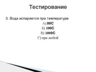 3. Вода испаряется при температуре А) 00С Б) 100С В) 1000С Г) при любой Тести