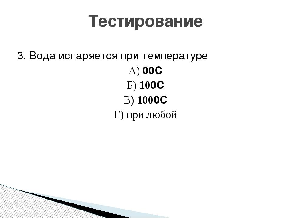 3. Вода испаряется при температуре А) 00С Б) 100С В) 1000С Г) при любой Тести...
