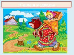 «Маша и медведь» «Саша и медведь»