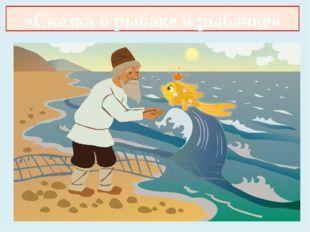 «Сказка о рыбаке и рыбке» «Сказка о рыбаке и рыбачке»