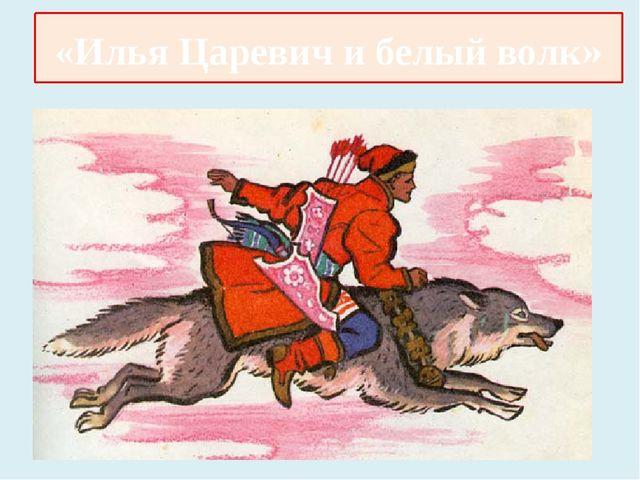 «Илья Царевич и серый волк» «Илья Царевич и белый волк»